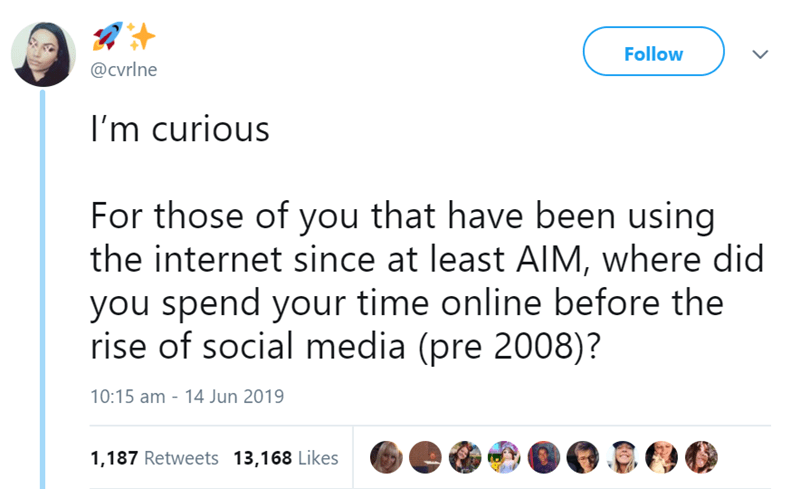 tweets about life before social media - Text - Follow @cvrlne I'm curious For those of you that have been using the internet since at least AIM, where did you spend your time online before the rise of social media (pre 2008)? 10:15 am - 14 Jun 2019 1,187 Retweets 13,168 Likes
