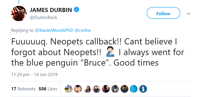 """tweets about life before social media - Text - JAMES DURBIN Follow @DurbinRock Replying to @XavierWoodsPh D @cvrlne Fuuuuuq. Neopets callback!! Cant believe I forgot about Neopets!! always went for the blue penguin """"Bruce"""". Good times 11:29 pm 14 Jun 2019 17 Retweets 506 Likes"""