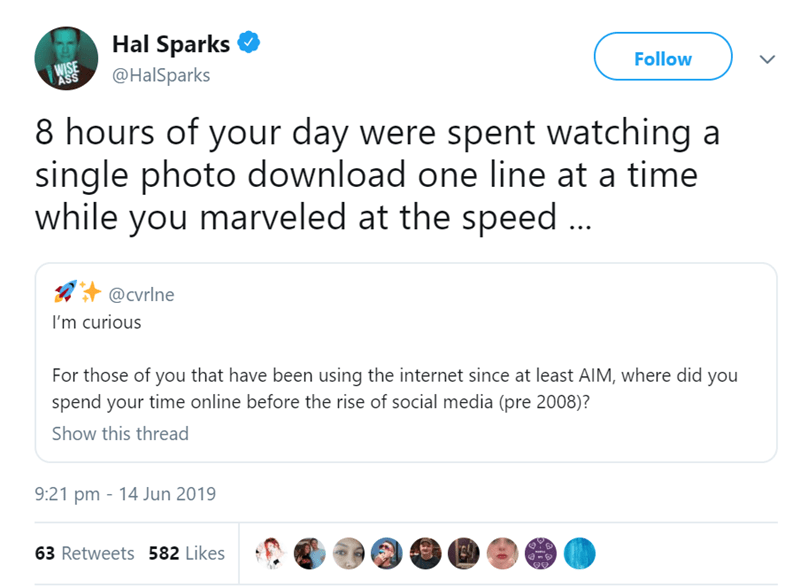 tweets about life before social media - Text - Hal Sparks WISE ASS Follow @HalSparks 8 hours of your day were spent watching a single photo download one line at a time while you marveled at the speed @Cvrlne I'm curious For those of you that have been using the internet since at least AIM, where did you spend your time online before the rise of social media (pre 2008)? Show this thread 9:21 pm 14 Jun 2019 63 Retweets 582 Likes