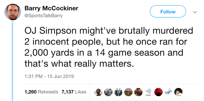 Text - Barry McCockiner @SportsTalkBarry Follow OJ Simpson might've brutally murdered 2 innocent people, but he once ran for 2,000 yards in a 14 game season and that's what really matters. 1:31 PM 15 Jun 2019 1,260 Retweets 7,137 Likes Deigeads