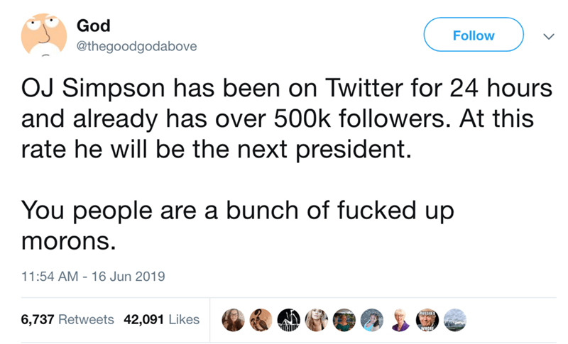 Text - God Follow @thegoodgodabove OJ Simpson has been on Twitter for 24 hours and already has over 500k followers. At this rate he will be the next president. You people are a bunch of fucked up morons. 11:54 AM 16 Jun 2019 Bussay 6,737 Retweets 42,091 Likes