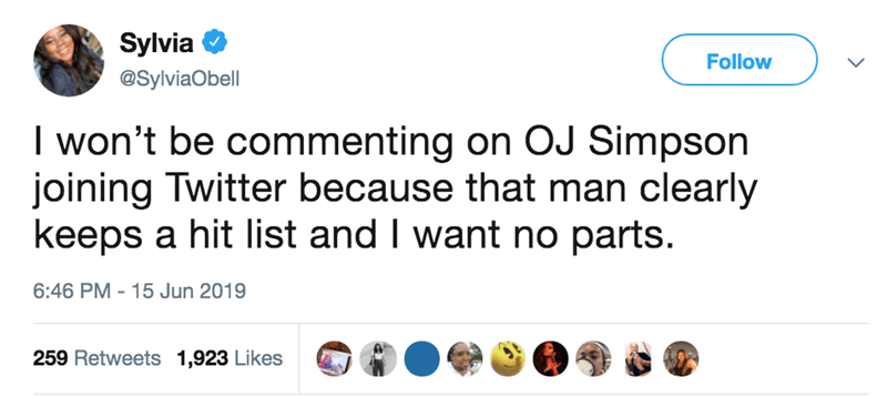 Text - Sylvia Follow @SylviaObell I won't be commenting on OJ Simpson joining Twitter because that man clearly keeps a hit list and I want no parts. 6:46 PM 15 Jun 2019 259 Retweets 1,923 Likes