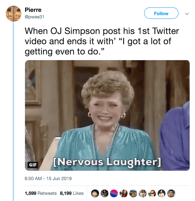 """Text - Pierre Follow @pwee31 When OJ Simpson post his 1st Twitter video and ends it with' """"I got a lot of getting even to do."""" INervous Laughter] GIF 6:50 AM 15 Jun 2019 1,599 Retweets 8,199 Likes"""