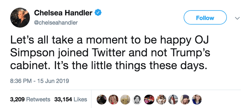 Text - Chelsea Handler Follow @chelseahandler Let's all take a moment to be happy OJ Simpson joined Twitter and not Trump's cabinet. It's the little things these days. 8:36 PM 15 Jun 2019 3,209 Retweets 33,154 Likes