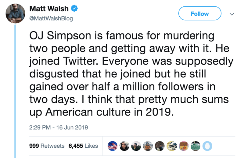 Text - Matt Walsh Follow @MattWalshBlog OJ Simpson is famous for murdering two people and getting away with it. He joined Twitter. Everyone was supposedly disgusted that he joined but he still gained over half a million followers in two days. I think that pretty much sums up American culture in 2019. 2:29 PM 16 Jun 2019 999 Retweets 6,455 Likes ENVY
