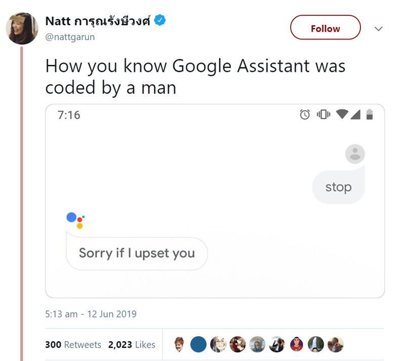 Text - Text - Natt การุณรังษีวงศ์ Follow @nattgarun How you know Google Assistant was coded by a man 7:16 stop Sorry if I upset you 5:13 am - 12 Jun 2019 300 Retweets 2,023 Likes