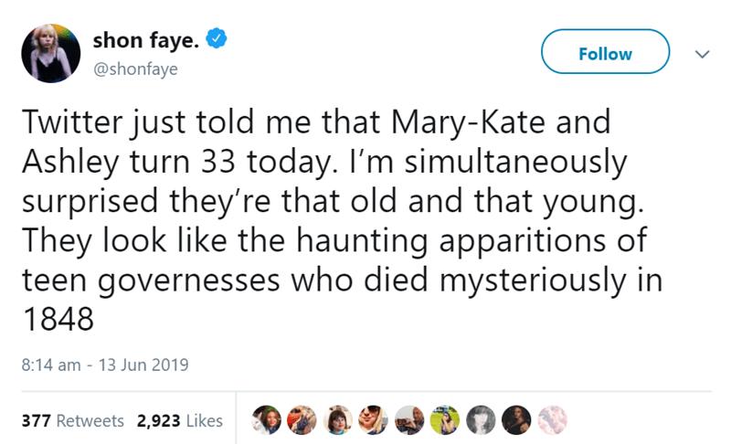 Text - Text - shon faye Follow @shonfaye Twitter just told me that Mary-Kate and Ashley turn 33 today. I'm simultaneously surprised they're that old and that young. They look like the haunting apparitions of teen governesses who died mysteriously in 1848 8:14 am 13 Jun 2019 377 Retweets 2,923 Likes