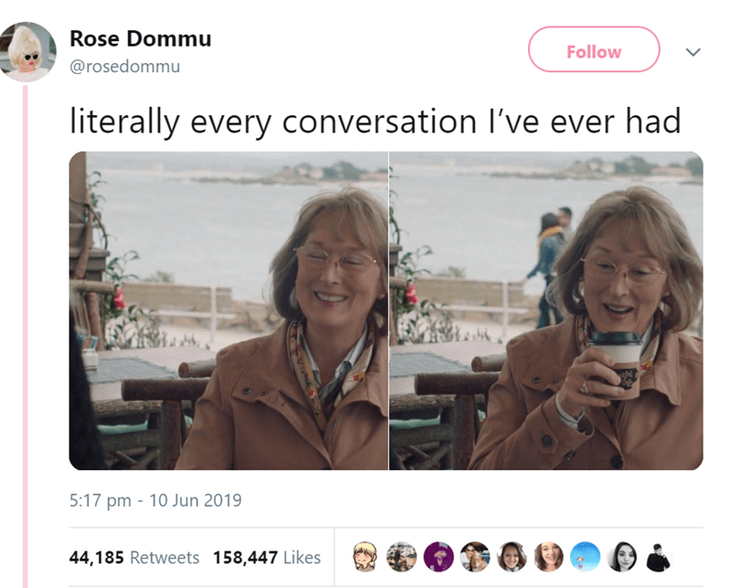 Text - Face - Rose Dommu Follow @rosedommu literally every conversation I've ever had 5:17 pm 10 Jun 2019 44,185 Retweets 158,447 Likes