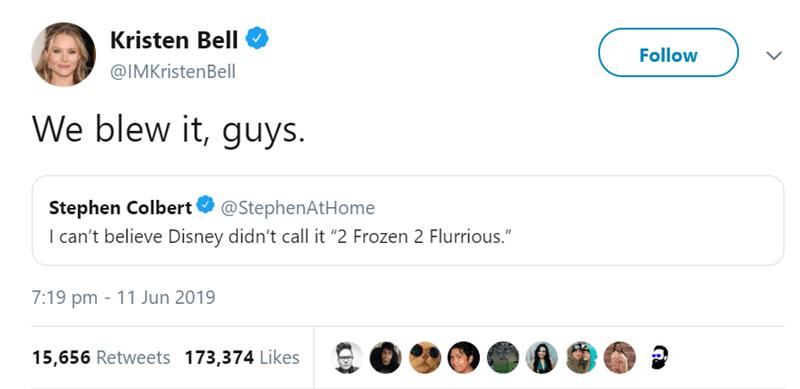 "Text - Text - Kristen Bell Follow @IMKristenBell We blew it, guys. Stephen Colbert I can't believe Disney didn't call it ""2 Frozen 2 Flurrious."" @StephenAtHome 7:19 pm 11 Jun 2019 15,656 Retweets 173,374 Likes"
