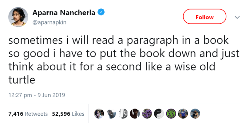 Text - Text - Aparna Nancherla Follow @aparnapkin sometimes i will read a paragraph in a book so good i have to put the book down and just think about it for a second like a wise old turtle 12:27 pm 9 Jun 2019 7,416 Retweets 52,596 Likes