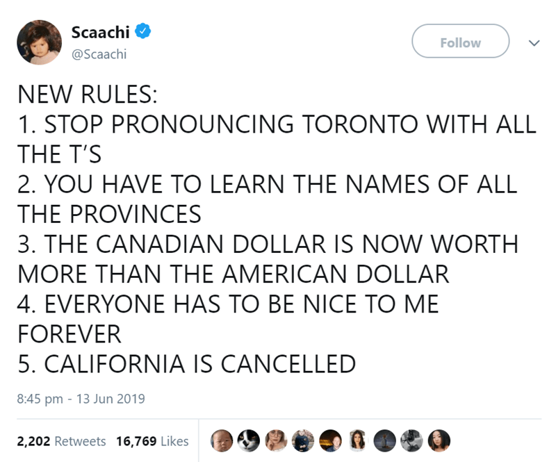 Text - Text - Scaachi Follow @Scaachi NEW RULES: 1. STOP PRONOUNCING TORONTO WITH ALL THE T'S 2. YOU HAVE TO LEARN THE NAMES OF ALL THE PROVINCES 3. THE CANADIAN DOLLAR IS NOW WORTH MORE THAN THE AMERICAN DOLLAR 4. EVERYONE HAS TO BE NICE TO ME FOREVER 5. CALIFORNIA IS CANCELLED 8:45 pm 13 Jun 2019 2,202 Retweets 16,769 Likes