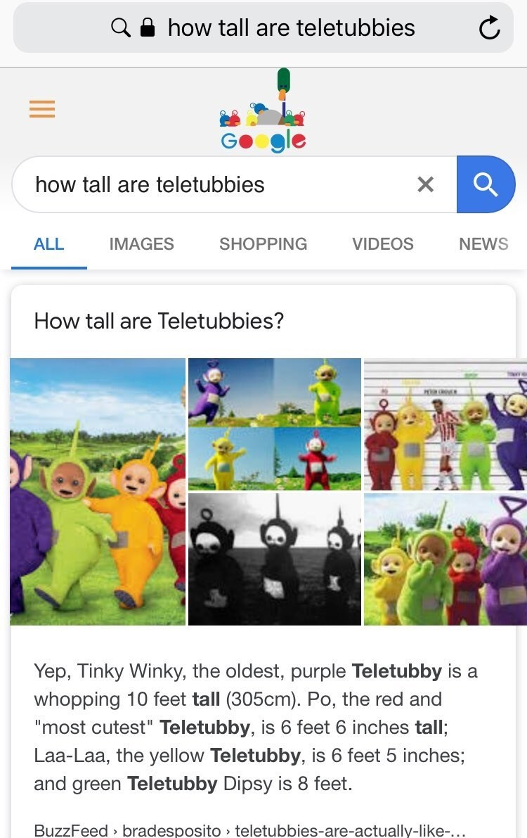 """Text - how tall are teletubbies how tall are teletubbies X ALL IMAGES SHOPPING VIDEOS NEWS How tall are Teletubbies? Yep, Tinky Winky, the oldest, purple Teletubby is a whopping 10 feet tall (305cm). Po, the red and """"most cutest"""" Teletubby, is 6 feet 6 inches tall; Laa-Laa, the yellow Teletubby, is 6 feet 5 inches; and green Teletubby Dipsy is feet. BuzzFeed bradesposito teletubbies-are-actually-like..."""