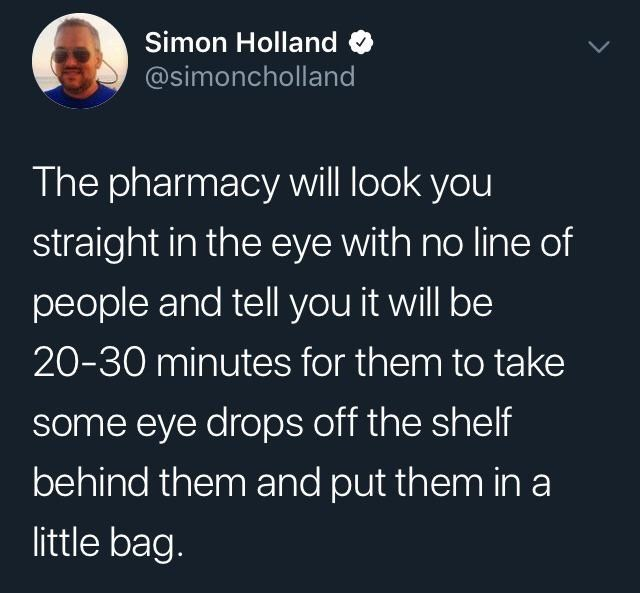 Tweets, Memes - Text - Simon Holland @simoncholland The pharmacy will look you straight in the eye with no line of people and tell you it will be 20-30 minutes for them to take some eye drops off the shelf behind them and put them in a little bag.