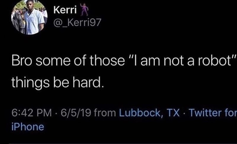 """Tweets, Memes - Text - Kerri @_Kerri97 Bro some of those """"I am not a robot"""" things be hard. 6:42 PM 6/5/19 from Lubbock, TX Twitter for iPhone"""