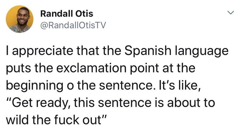 """meme - Text - Randall Otis @RandallOtisTV I appreciate that the Spanish language puts the exclamation point at the beginning o the sentence. It's like, """"Get ready, this sentence is about to wild the fuck out"""""""