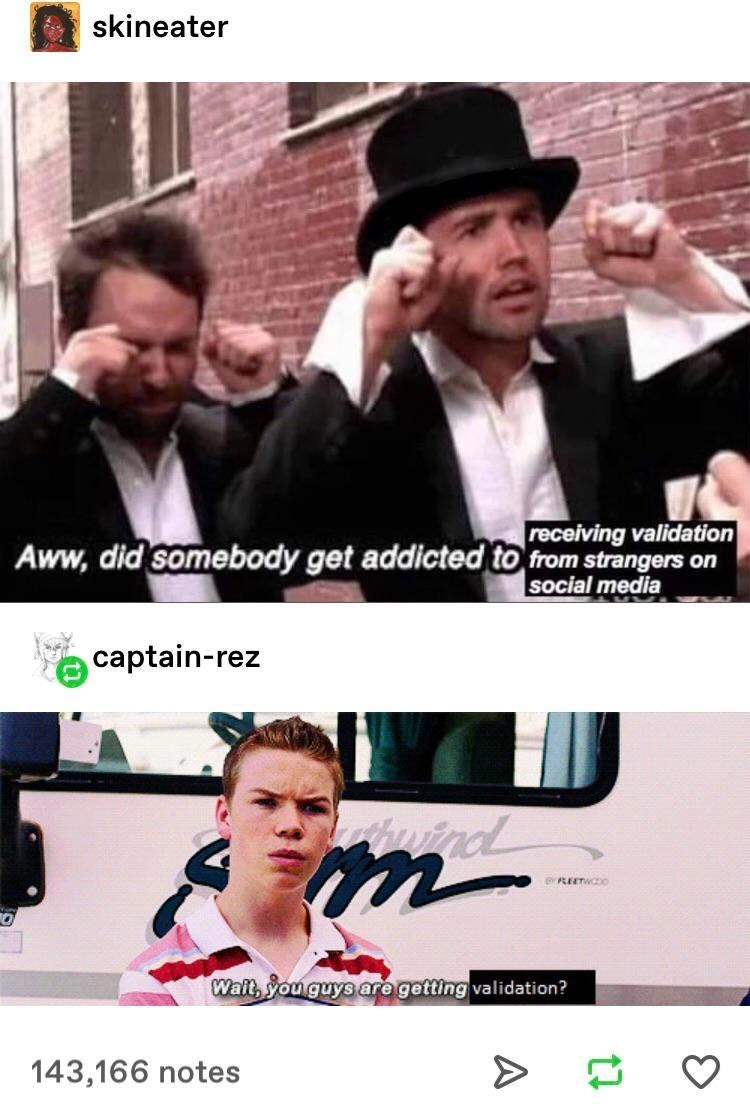 meme - Movie - skineater receiving validation Aww, did somebody get addicted to from strangers on Social media captain-rez Am utnd PLEETWODO Wait, You guys are getting validation? 143,166 notes