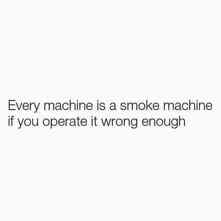 meme - Text - Every machine is a smoke machine if you operate it wrong enough