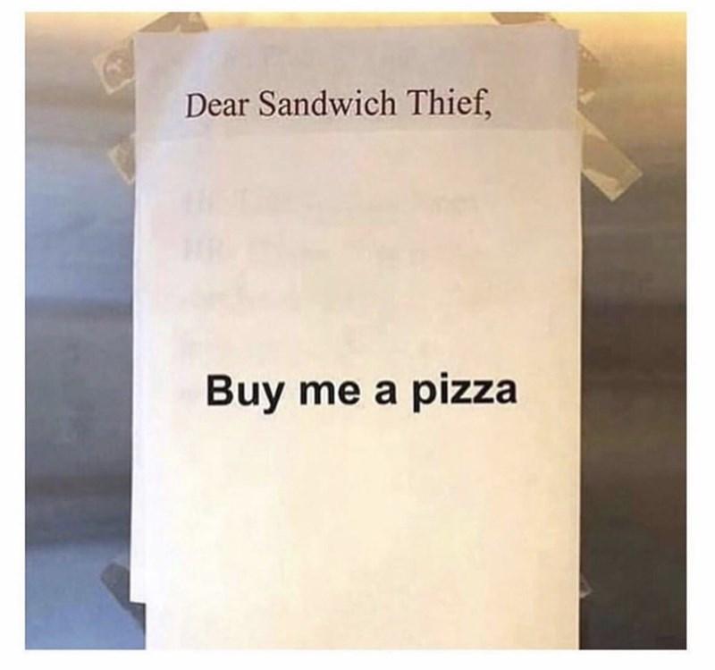 work drama - Text - Dear Sandwich Thief, Buy me a pizza