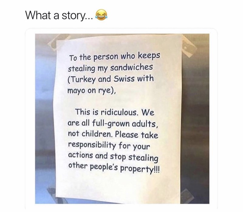 Coworker notes - Text - What a story... To the person who keeps stealing my sandwiches (Turkey and Swiss with mayo on rye), This is ridiculous. We are all full-grown adults, not children. Please take responsibility for your actions and stop stealing other people's property!!