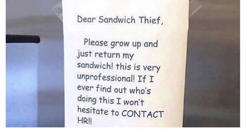 Coworker notes - Text - Dear Sandwich Thief, Please grow up and just return my sandwich! this is very unprofessional! If I ever find out who's doing this I won't hesitate to CONTACT HR!