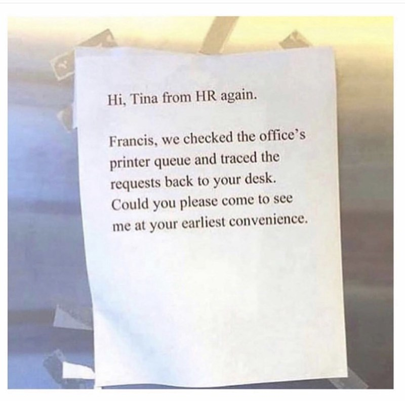 Coworker notes - Text - Hi, Tina from HR again. Francis, we checked the office's printer queue and traced the requests back to your desk Could you please come to see me at your earliest convenience.