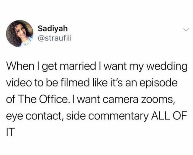 Tweets, Memes - Text - Sadiyah @straufiii When I get married I want my wedding video to be filmed like it's an episode of The Office. I want camera zooms, eye contact, side commentary ALL OF IT