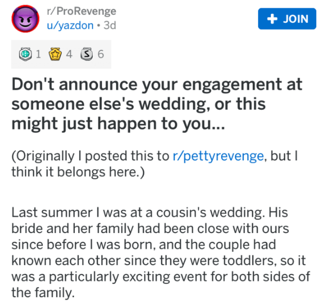 wedding revenge - Text - r/ProRevenge u/yazdon 3d +JOIN 14 S 6 Don't announce your engagement at someone else's wedding, or this might just happen to you... (Originally I posted this to r/pettyrevenge, bu think it belongs here.) Last summer I was at a cousin's wedding. His bride and her family had been close with ours since before I was born, and the couple had known each other since they were toddlers, so it was a particularly exciting event for both sides of the family