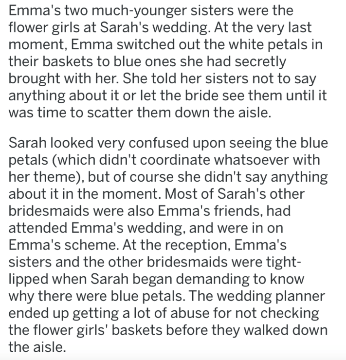 wedding revenge - Text - Emma's two much-younger sisters were the flower girls at Sarah's wedding. At the very last moment, Emma switched out the white petals in their baskets to blue ones she had secretly brought with her. She told her sisters not to say anything about it or let the bride see them until it was time to scatter them down the aisle.