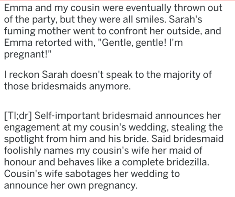 """wedding revenge - Text - Emma and my cousin were eventually thrown out of the party, but they were all smiles. Sarah's fuming mother went to confront her outside, and Emma retorted with, """"Gentle, gentle! I'm pregnant!"""" I reckon Sarah doesn't speak to the majority of those bridesmaids anymore"""