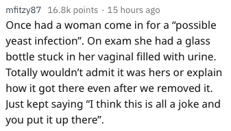 """wtf patients - Text - mfitzy87 16.8k points 15 hours ago Once had a woman come in for a """"possible yeast infection"""". On exam she had a glass bottle stuck in her vaginal filled with urine. Totally wouldn't admit it was hers or explain how it got there even after we removed it. Just kept saying """"I think this is all a joke and you put it up there""""."""