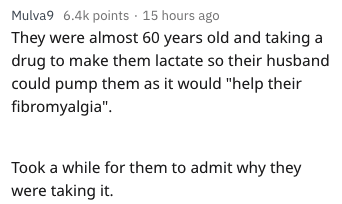 "wtf patients - Text - Mulva9 6.4k points 15 hours ago They were almost 60 years old and taking drug to make them lactate so their husband could pump them as it would ""help their fibromyalgia"" Took a while for them to admit why they were taking it."