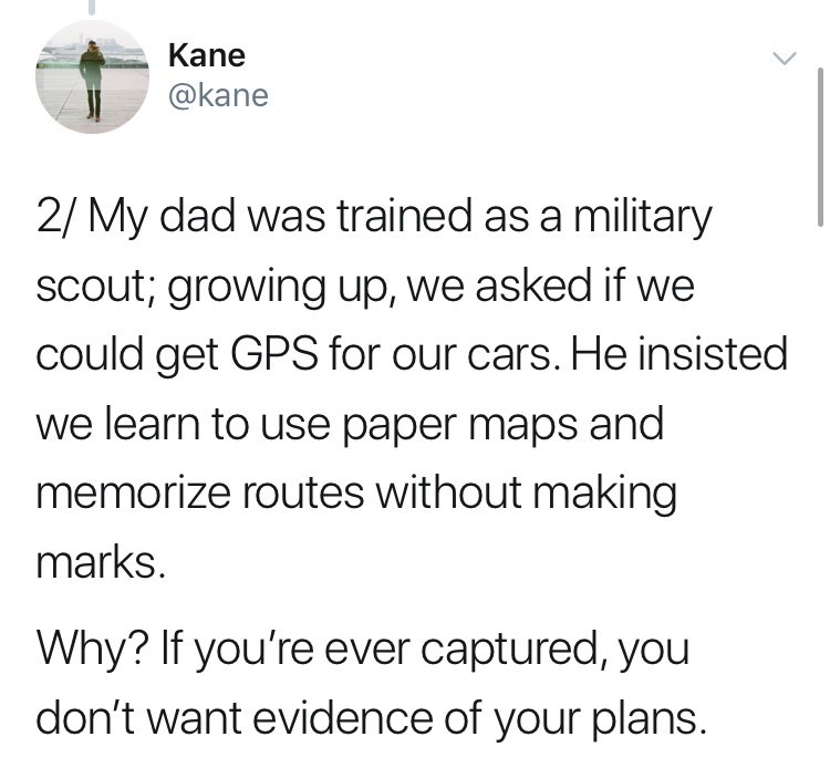 Text - Kane @kane 2/ My dad was trained as a military SCout; growing up, we asked if we could get GPS for our cars. He insisted we learn to use paper maps and memorize routes without making marks. Why? If you're ever captured, you don't want evidence of your plans.