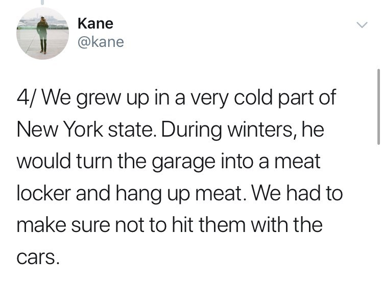 Text - Kane @kane 4/We grew up in a very cold part of New York state. During winters, he would turn the garage into a meat locker and hang up meat. We had to make sure not to hit them with the cars.