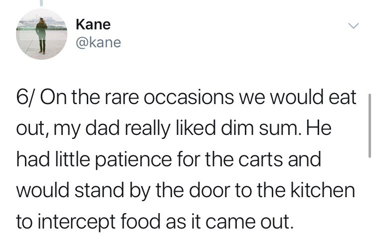 Text - Kane @kane 6/ On the rare occasions we would eat out, my dad really liked dim sum. He had little patience for the carts and would stand by the door to the kitchen to intercept food as it came out