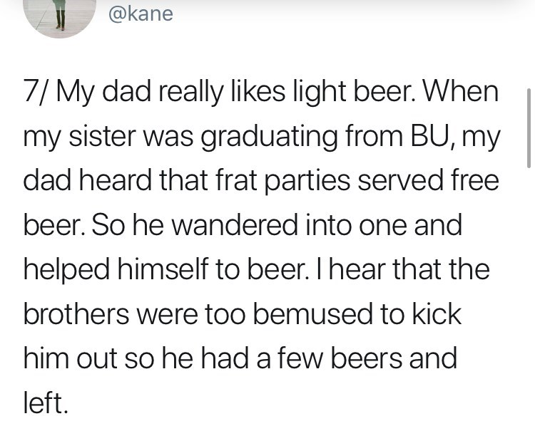 Text - @kane 7/ My dad really likes light beer. When my sister was graduating from BU, my dad heard that frat parties served free beer. So he wandered into one and helped himself to beer. I hear that the brothers were too bemused to kick him out so he had a few beers and left.