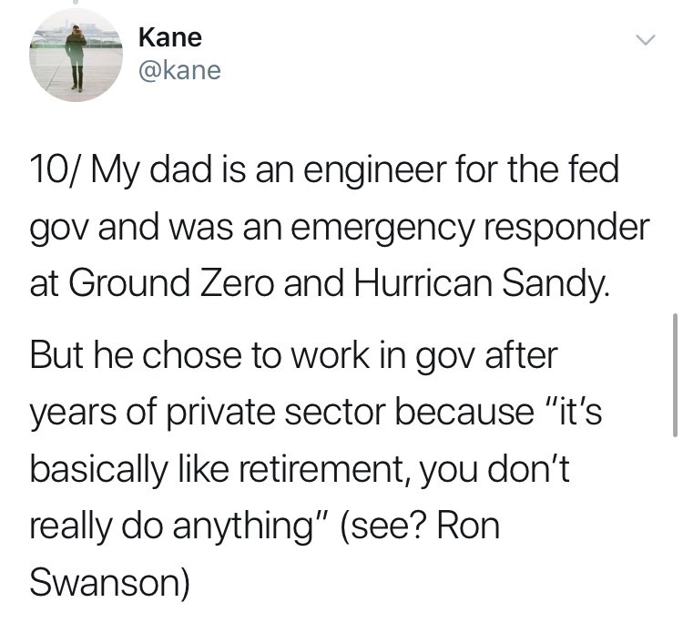 "Text - Kane @kane 10/ My dad is an engineer for the fed gov and was an emergency responder at Ground Zero and Hurrican Sandy. But he chose to work in gov after years of private sector because ""it's basically like retirement, you don't really do anything"" (see? Ron Swanson)"