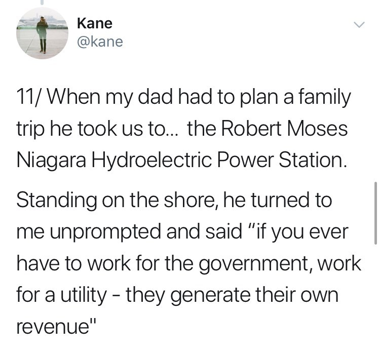 "Text - Kane @kane 11/When my dad had to plan a family trip he took us to... the Robert Moses Niagara Hydroelectric Power Station. Standing on the shore, he turned to me unprompted and said ""if you ever have to work for the government, work for a utility they generate their own revenue"""