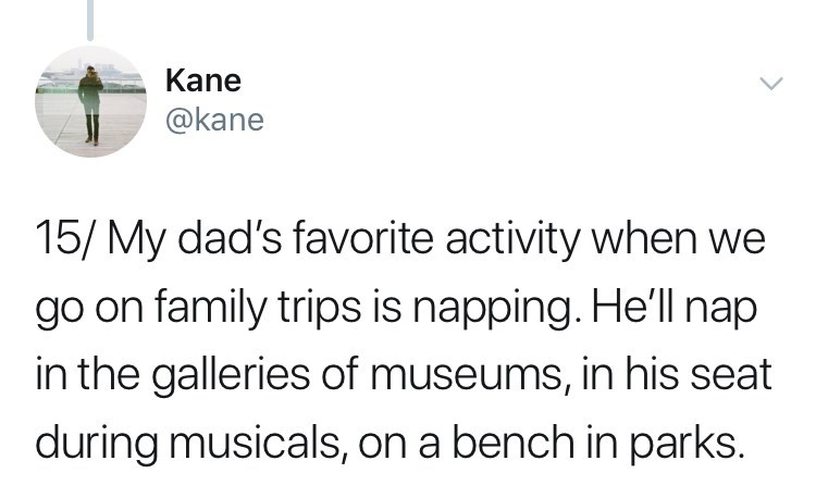 Text - Kane @kane 15/ My dad's favorite activity when we go on family trips is napping. He'll nap in the galleries of museums, in his seat during musicals, on a bench in parks.
