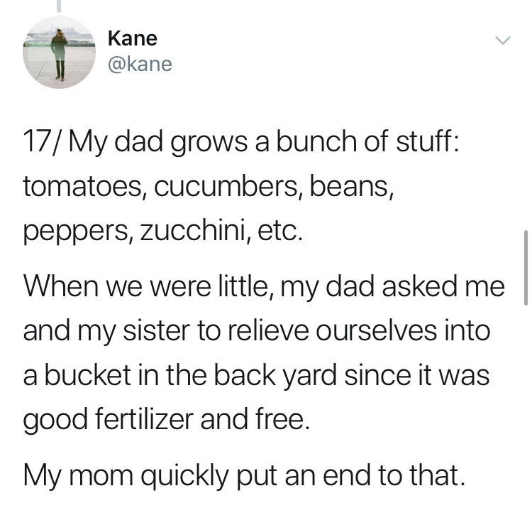 Text - Kane @kane 17/My dad grows a bunch of stuff: tomatoes, cucumbers, beans, peppers, zucchini, etc. When we were little, my dad asked me and my sister to relieve ourselves into a bucket in the back yard since it was good fertilizer and free. My mom quickly put an end to that.