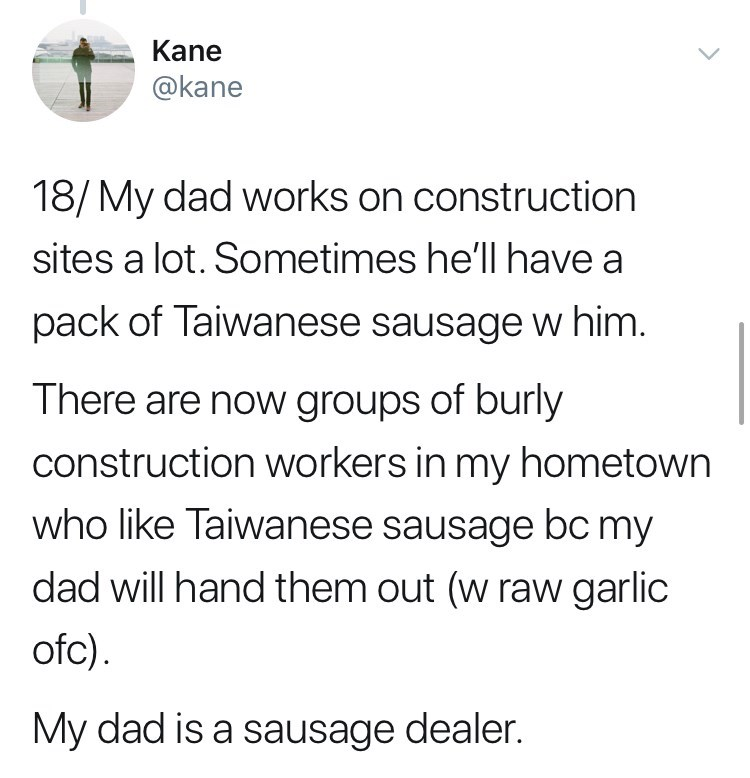 Text - Kane @kane 18/My dad works on construction sites a lot. Sometimes he'll have a pack of Taiwanese sausage w him. There are now groups of burly construction workers in my hometown who like Taiwanese sausage bc my dad will hand them out (w raw garlic ofc) My dad is a sausage dealer.