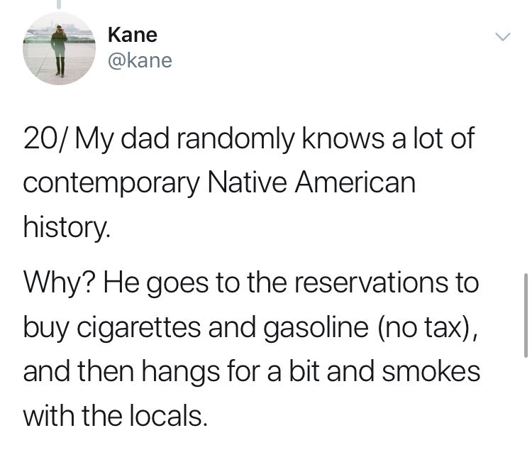 Text - Kane @kane 20/My dad randomly knows a lot of contemporary Native American history. Why? He goes to the reservations to buy cigarettes and gasoline (no tax), and then hangs for a bit and smokes with the locals.