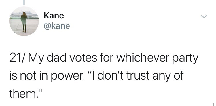 "Text - Kane @kane 21/My dad votes for whichever party is not in power. ""I don't trust any of them."""