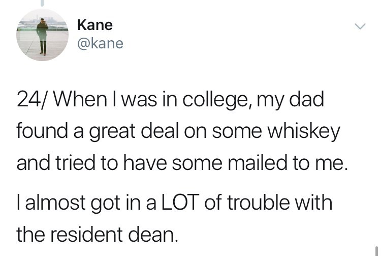 Text - Kane @kane 24/When Iwas in college, my dad found a great deal on some whiskey and tried to have some mailed to me. I almost got in a LOT of trouble with the resident dean.