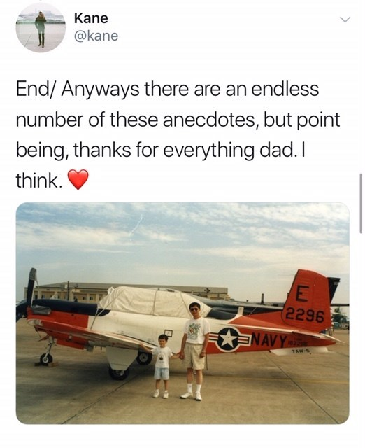 Airplane - Kane @kane End/ Anyways there are an endless number of these anecdotes, but point being, thanks for everything dad. I think. 2296 NAVY 823 TAW-S
