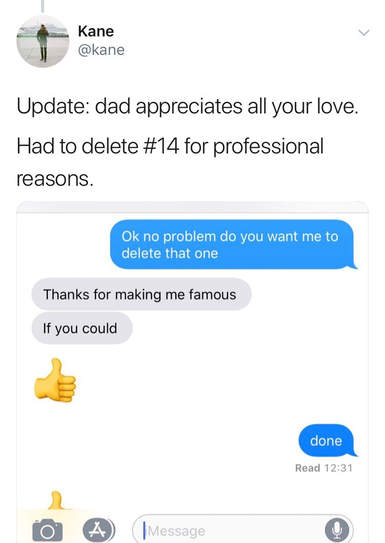 Text - Kane @kane Update: dad appreciates all your love. Had to delete # 14 for professional reasons Ok no problem do you want me to delete that one Thanks for making me famous If you could done Read 12:31 Message