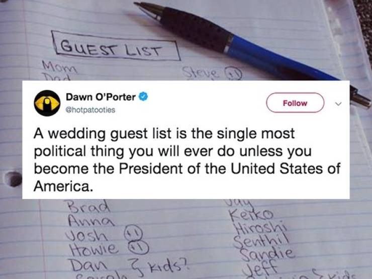 Text - GUEST LIST Mona Steve Tod Dawn O'Porter Follow @hotpatooties A wedding guest list is the single most political thing you will ever do unless you become the President of the United States of America. Brad Kerko Hiroshi Senthil Sandie Jeff Anna Josh Hawie Dan ids ids?