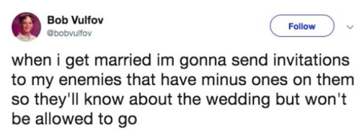 Text - Bob Vulfov Follow @bobvulfov when i get married im gonna send invitations to my enemies that have minus ones on them so they'll know about the wedding but won't be allowed to go