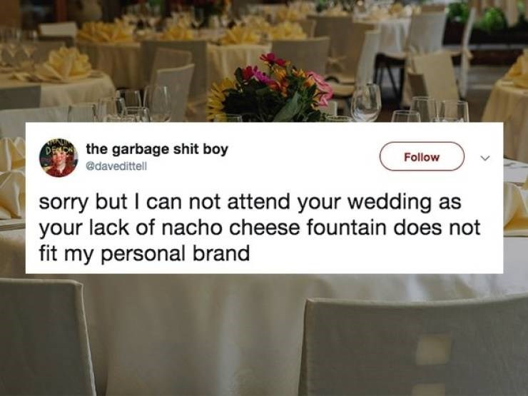 Memes - Table - DEthe garbage shit boy Follow @davedittell sorry but I can not attend your wedding as your lack of nacho cheese fountain does not fit my personal brand