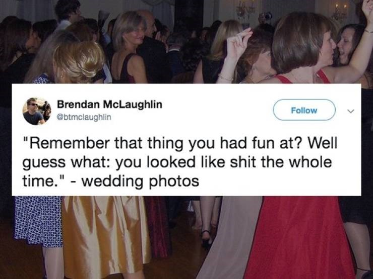 "Memes - Fashion - Brendan McLaughlin @btmclaughlin Follow ""Remember that thing you had fun at? Well guess what: you looked like shit the whole time."" - wedding photos"