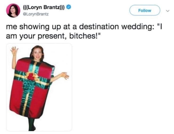 "Memes - Product - (Loryn Brantz)) Follow @LorynBrantz me showing up at a destination wedding: ""I am your present, bitches!"""